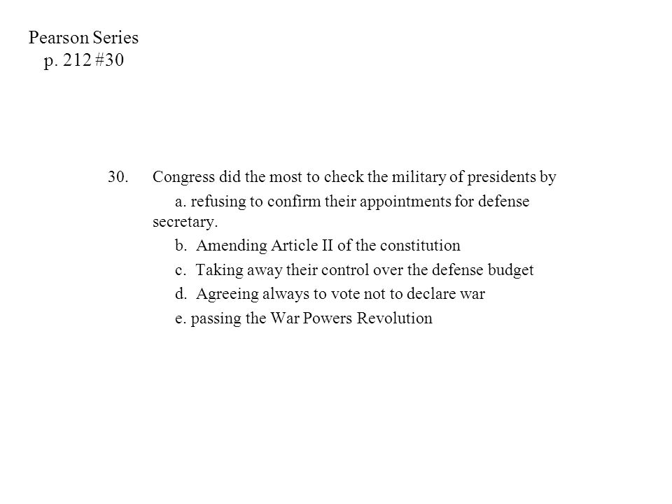 Pearson Series p. 212 #30 Congress did the most to check the military of presidents by.