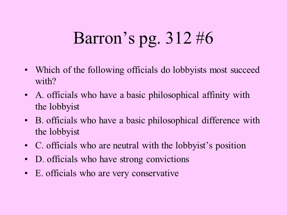 Barron's pg. 312 #6 Which of the following officials do lobbyists most succeed with