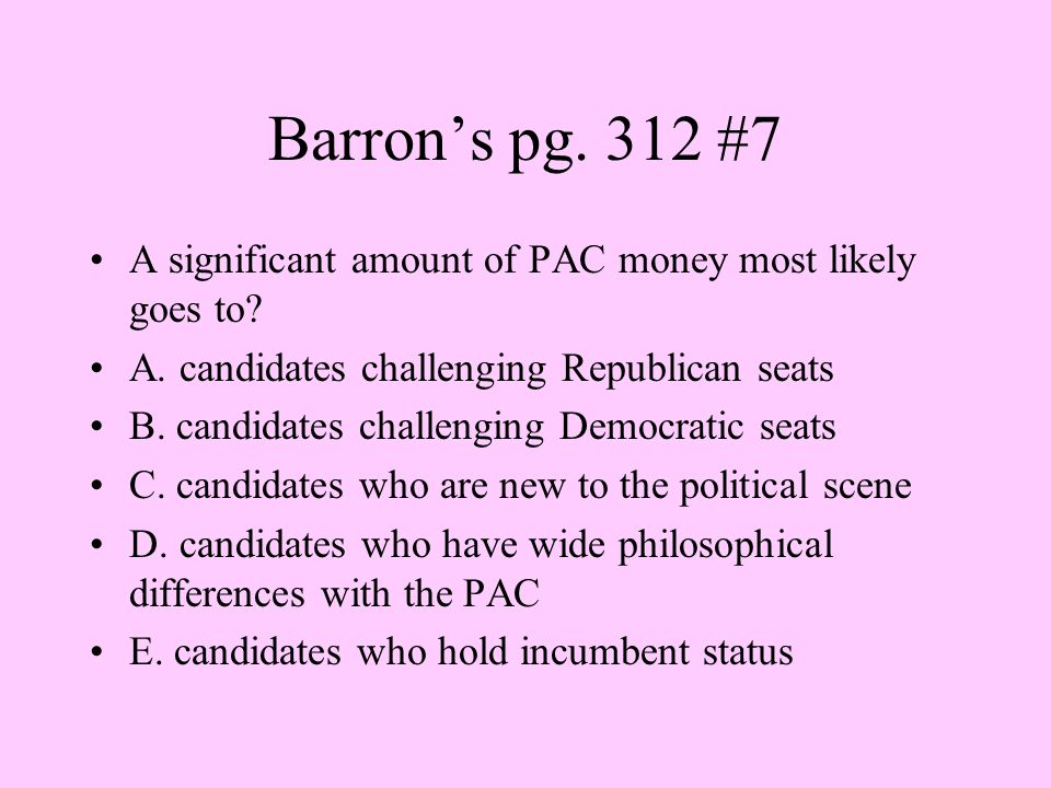 Barron's pg. 312 #7 A significant amount of PAC money most likely goes to A. candidates challenging Republican seats.
