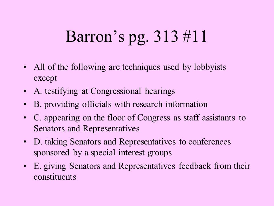 Barron's pg. 313 #11 All of the following are techniques used by lobbyists except. A. testifying at Congressional hearings.