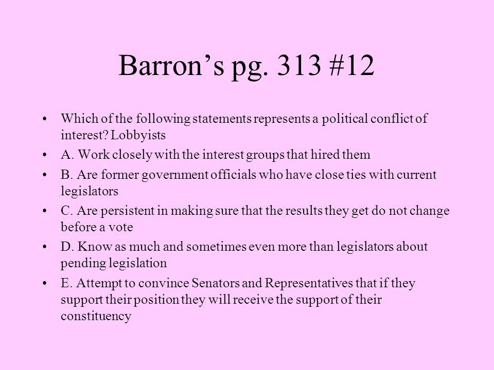 Barron's pg. 313 #12 Which of the following statements represents a political conflict of interest Lobbyists.