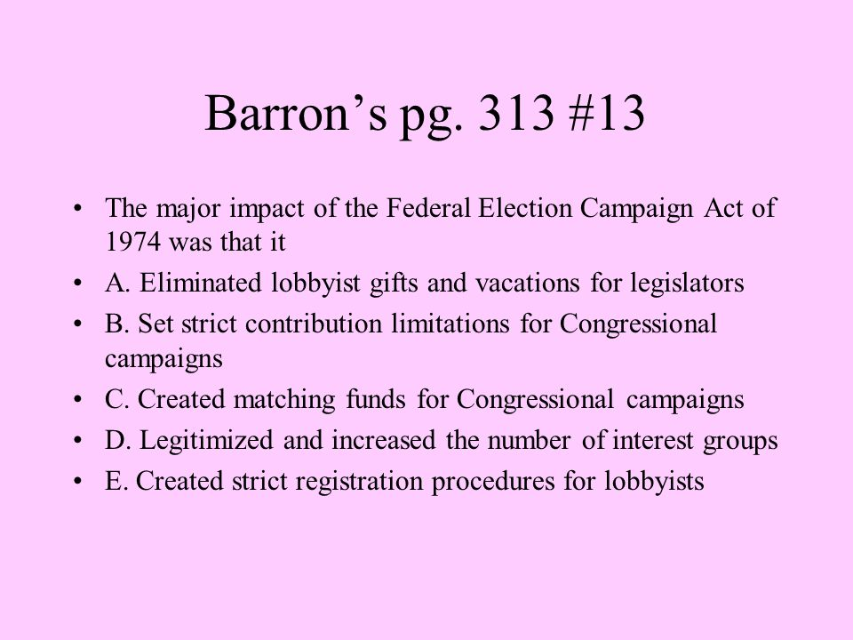 Barron's pg. 313 #13 The major impact of the Federal Election Campaign Act of 1974 was that it.