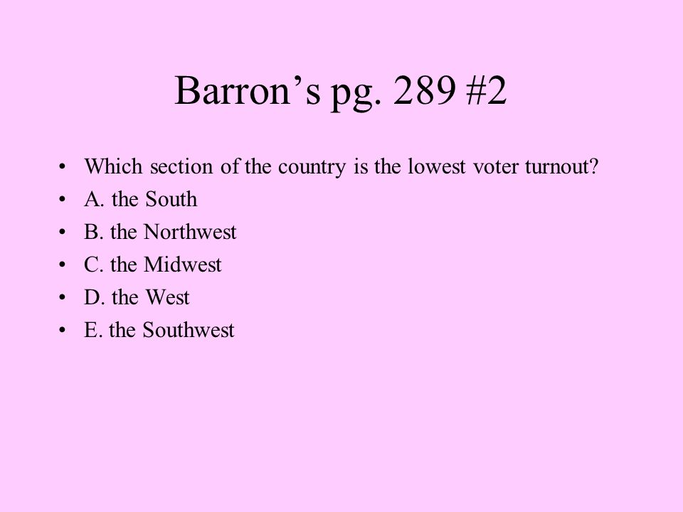 Barron's pg. 289 #2 Which section of the country is the lowest voter turnout A. the South. B. the Northwest.