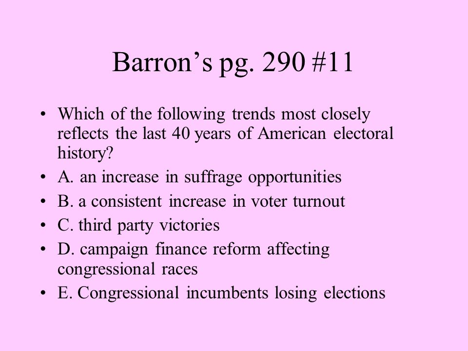 Barron's pg. 290 #11 Which of the following trends most closely reflects the last 40 years of American electoral history