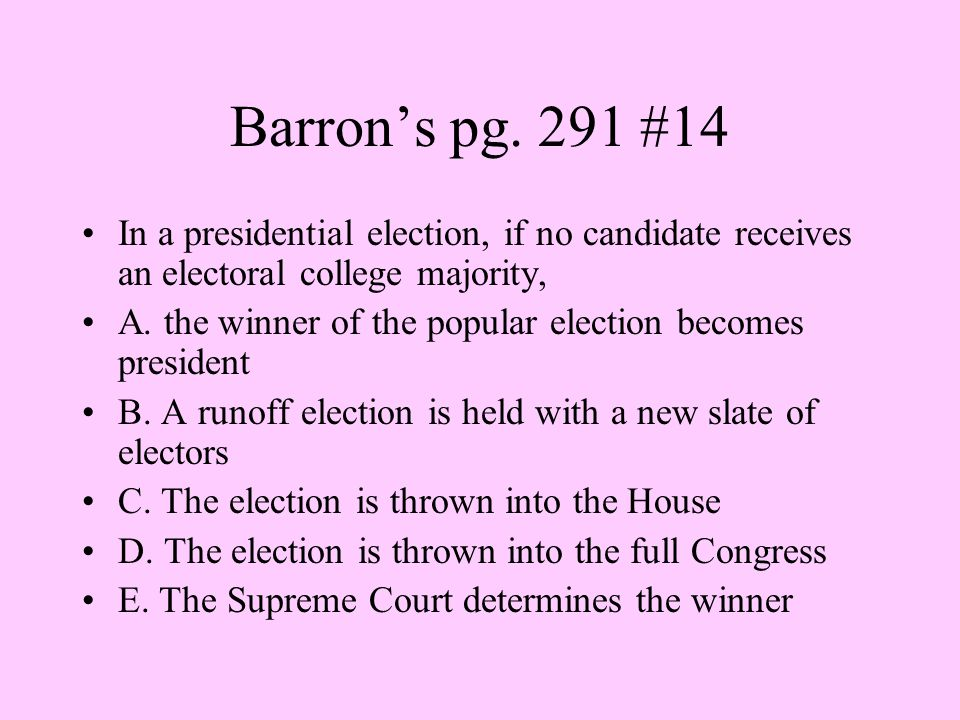 Barron's pg. 291 #14 In a presidential election, if no candidate receives an electoral college majority,