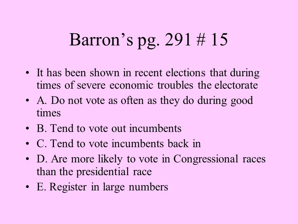 Barron's pg. 291 # 15 It has been shown in recent elections that during times of severe economic troubles the electorate.