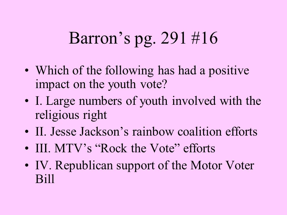 Barron's pg. 291 #16 Which of the following has had a positive impact on the youth vote I. Large numbers of youth involved with the religious right.