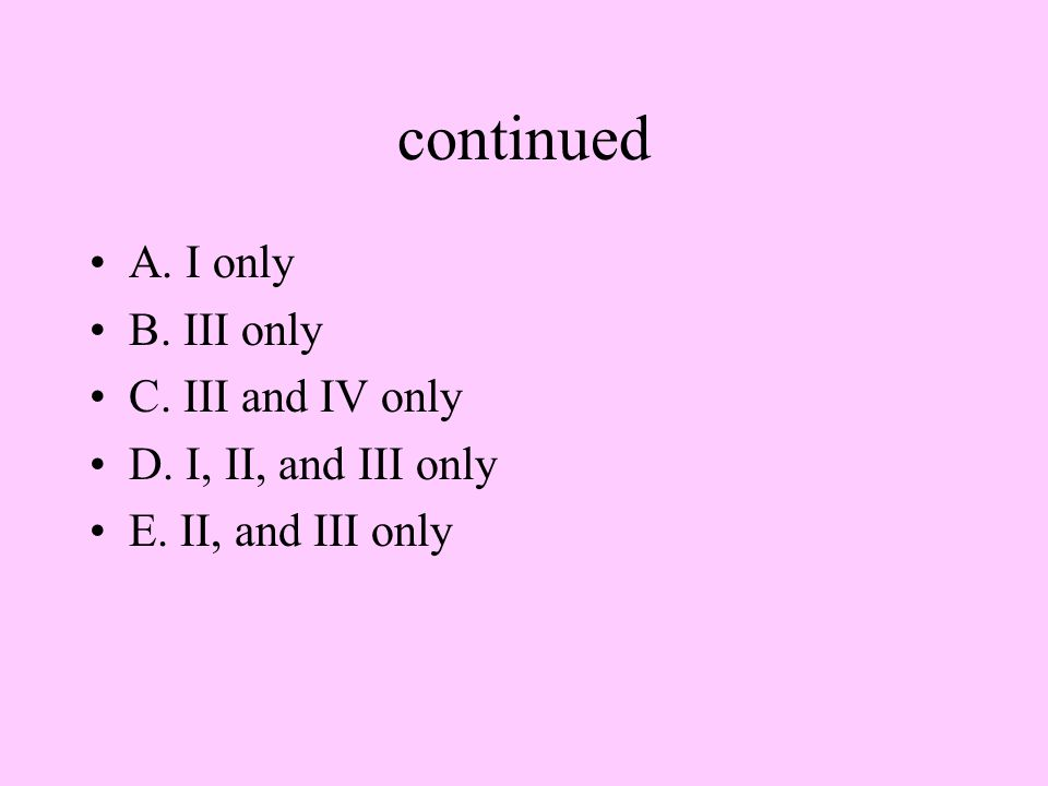 continued A. I only B. III only C. III and IV only