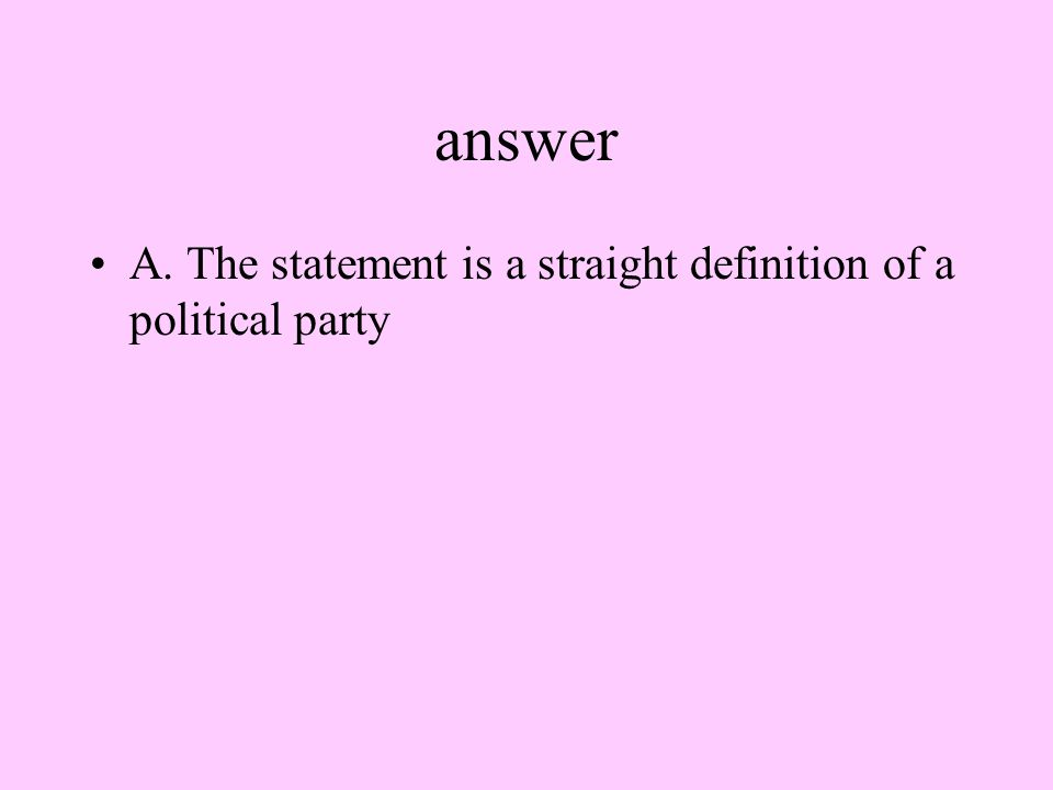 answer A. The statement is a straight definition of a political party