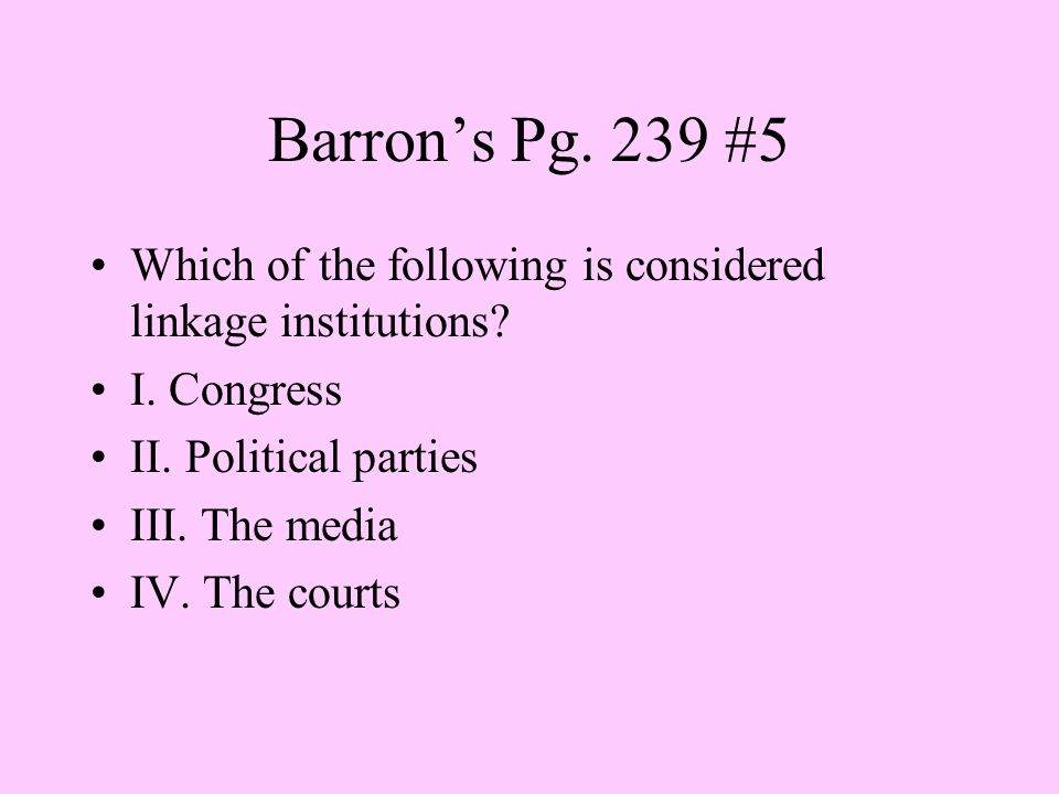 Barron's Pg. 239 #5 Which of the following is considered linkage institutions I. Congress. II. Political parties.