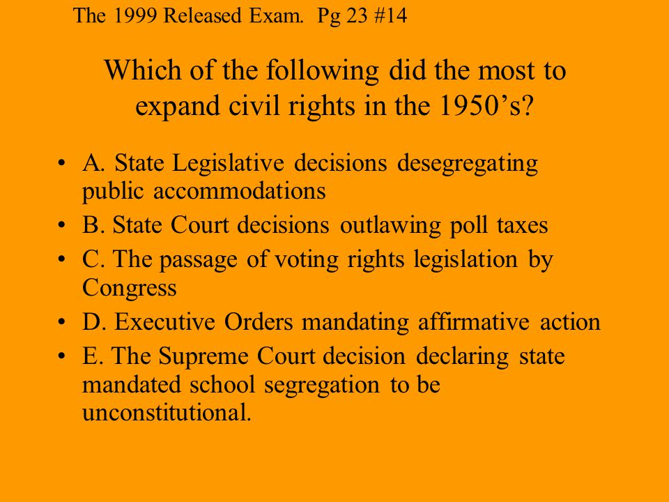 The 1999 Released Exam. Pg 23 #14 Which of the following did the most to expand civil rights in the 1950's
