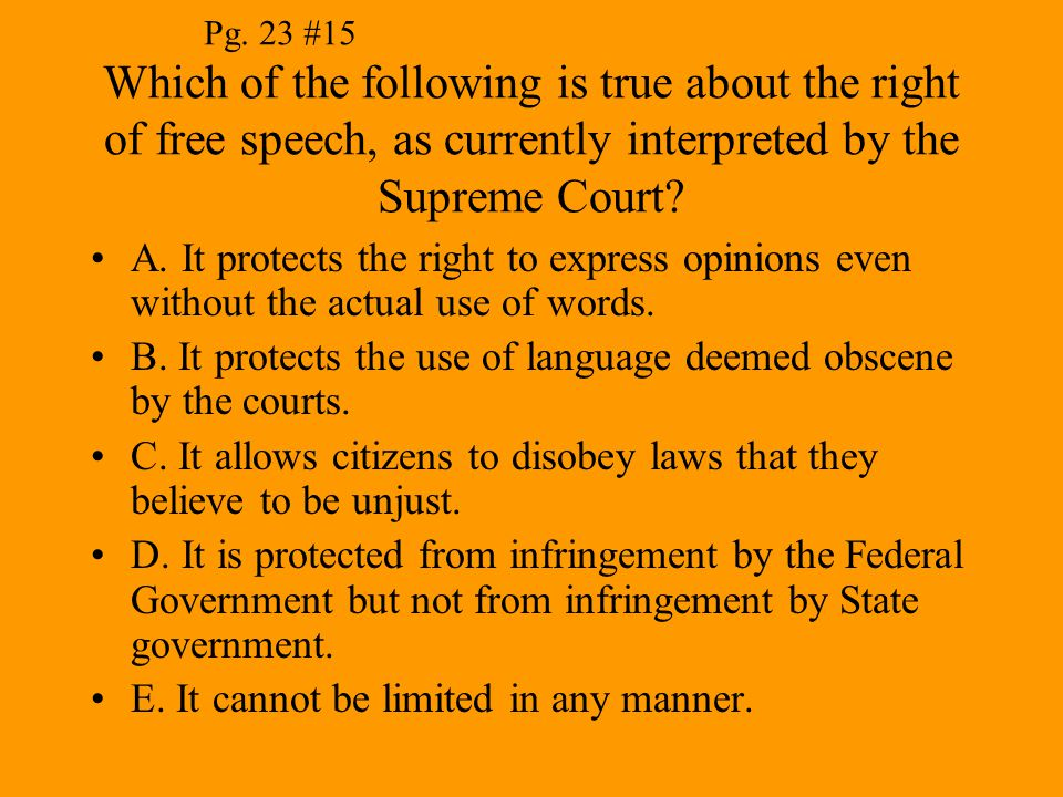 Pg. 23 #15 Which of the following is true about the right of free speech, as currently interpreted by the Supreme Court