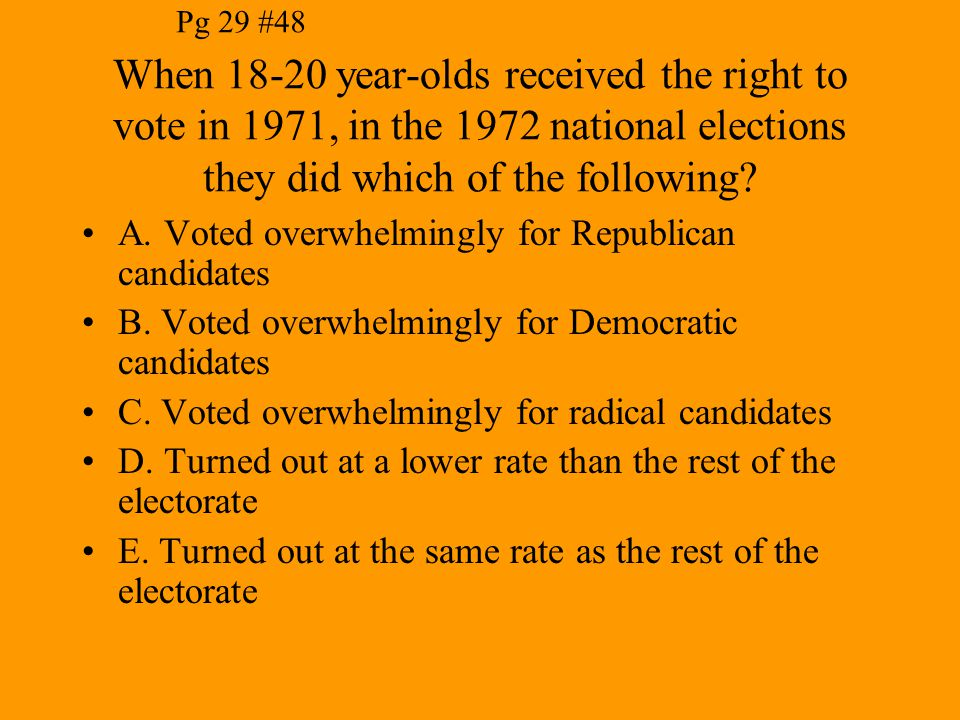 Pg 29 #48 When 18-20 year-olds received the right to vote in 1971, in the 1972 national elections they did which of the following