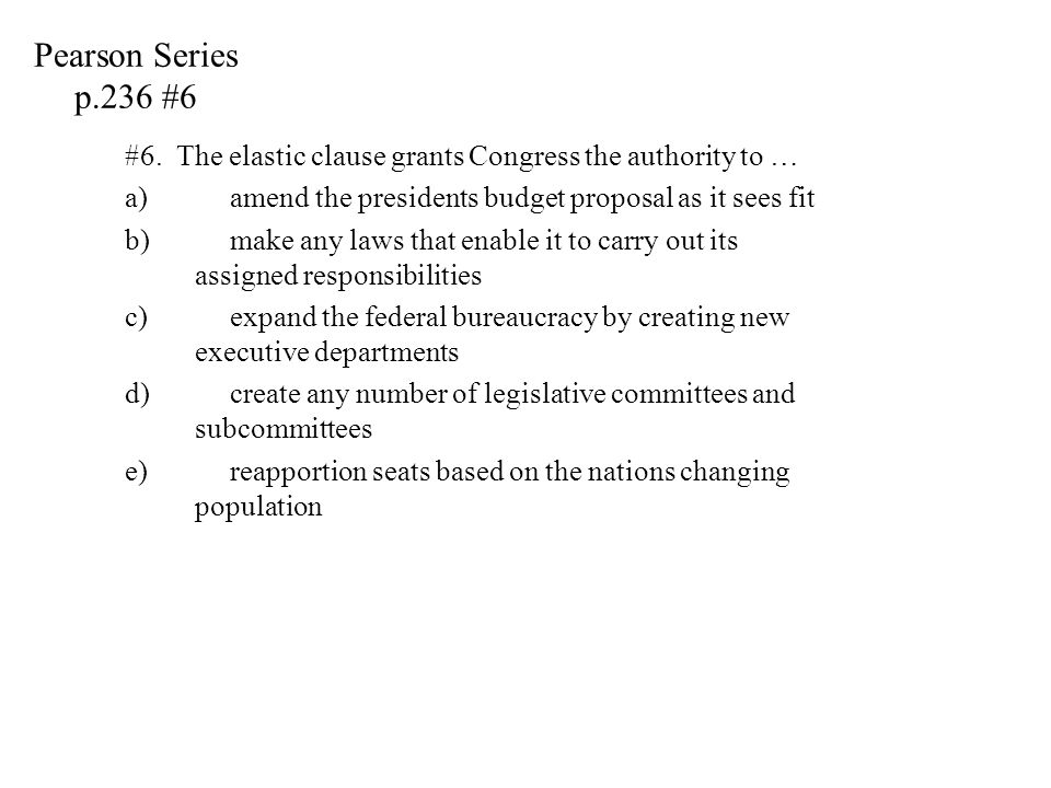 Pearson Series p.236 #6 #6. The elastic clause grants Congress the authority to … amend the presidents budget proposal as it sees fit.