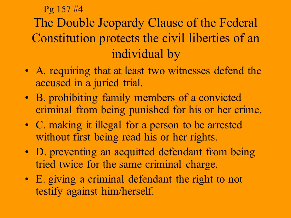 Pg 157 #4 The Double Jeopardy Clause of the Federal Constitution protects the civil liberties of an individual by.