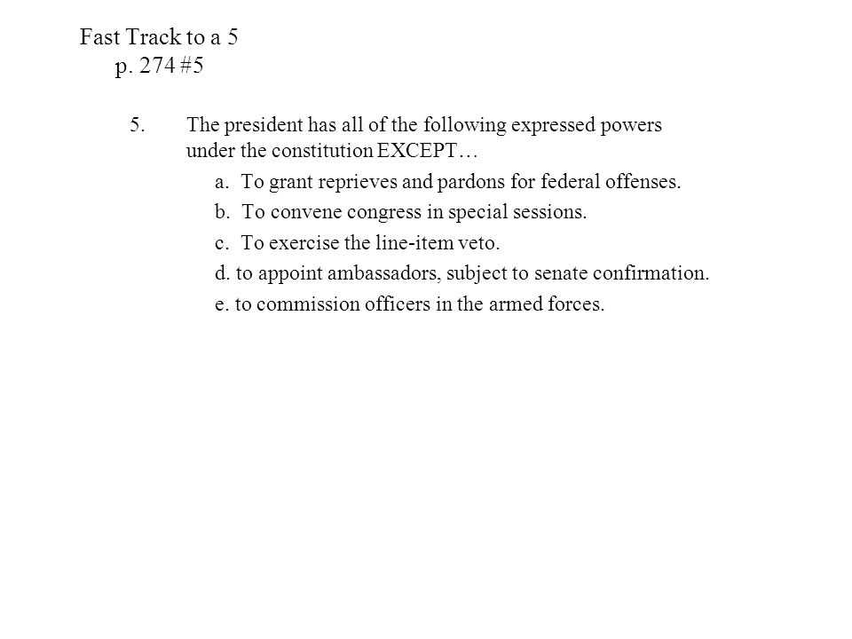 Fast Track to a 5 p. 274 #5 The president has all of the following expressed powers under the constitution EXCEPT…