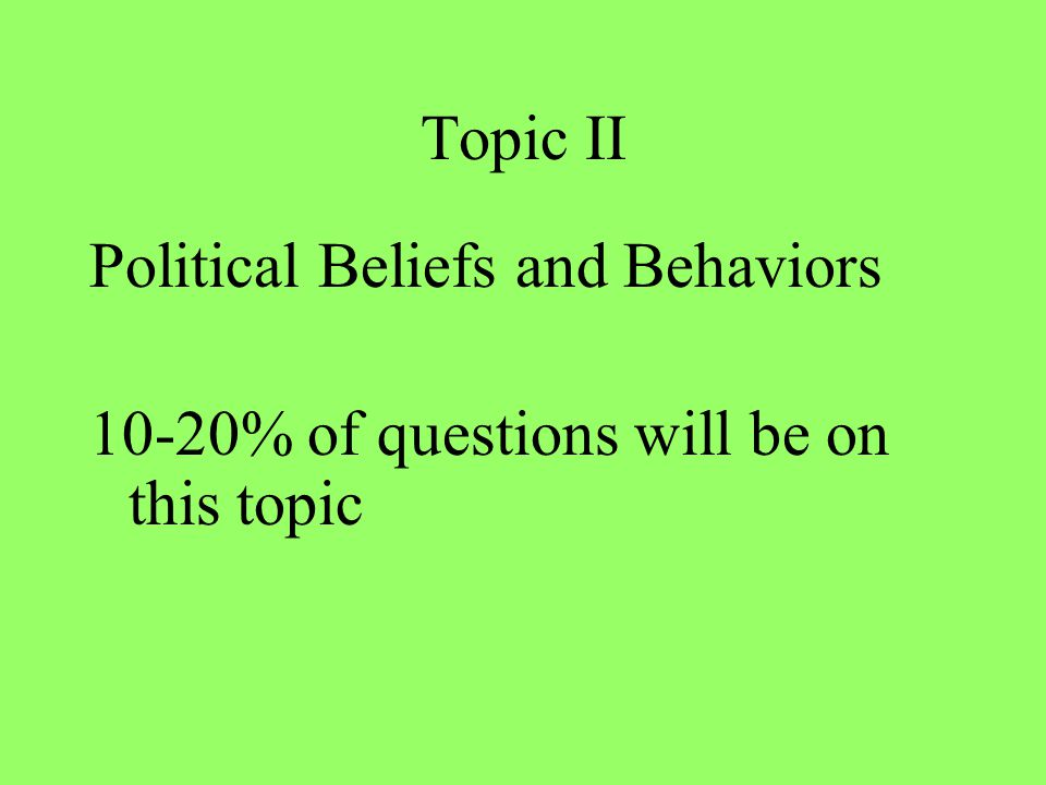 Topic II Political Beliefs and Behaviors 10-20% of questions will be on this topic