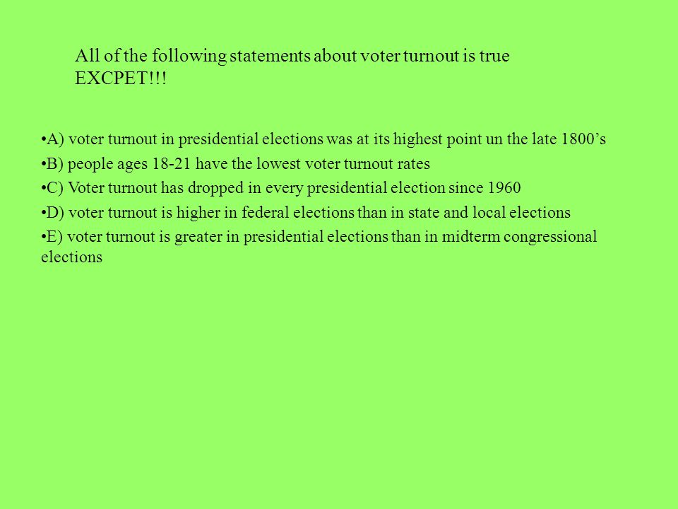 All of the following statements about voter turnout is true EXCPET!!!
