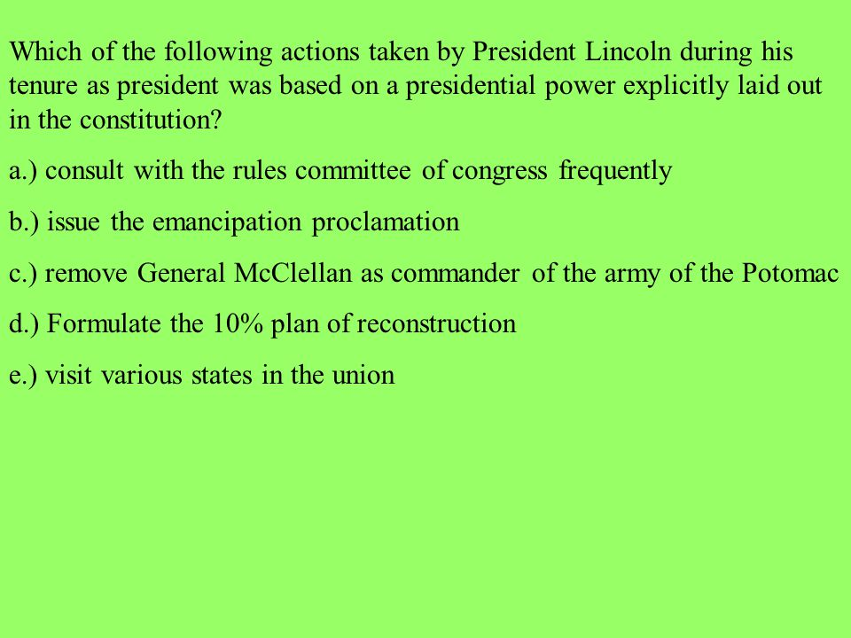 Which of the following actions taken by President Lincoln during his tenure as president was based on a presidential power explicitly laid out in the constitution
