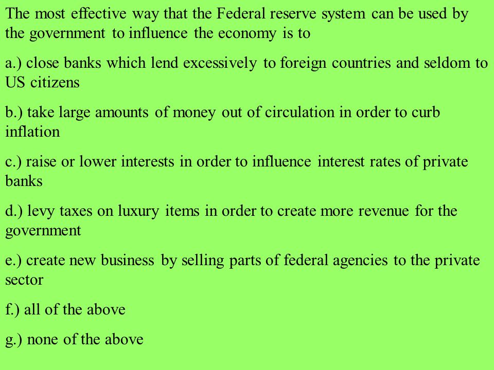 The most effective way that the Federal reserve system can be used by the government to influence the economy is to