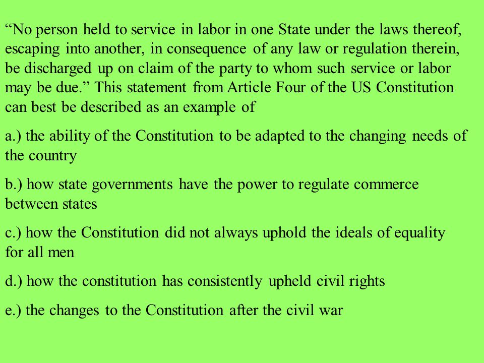 No person held to service in labor in one State under the laws thereof, escaping into another, in consequence of any law or regulation therein, be discharged up on claim of the party to whom such service or labor may be due. This statement from Article Four of the US Constitution can best be described as an example of