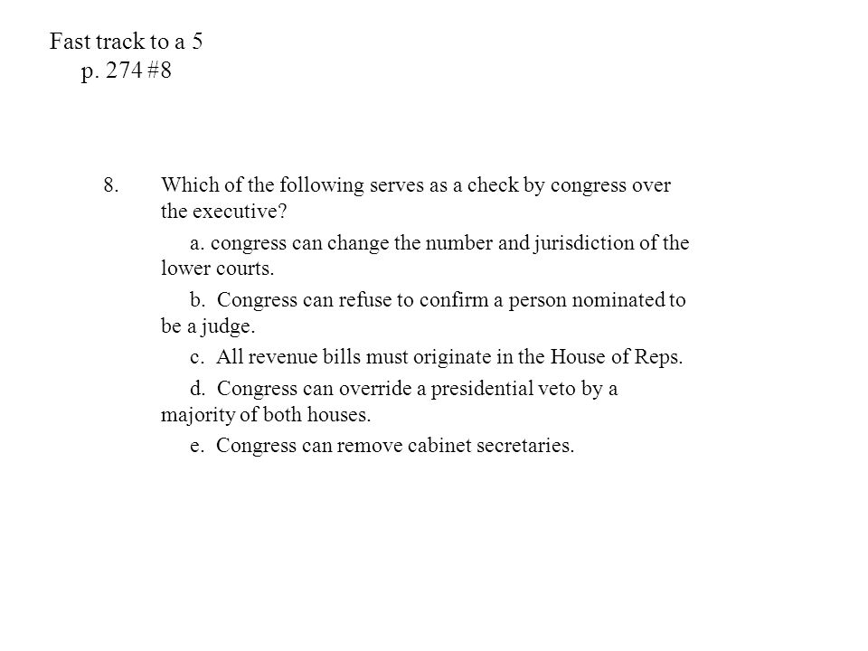 Fast track to a 5 p. 274 #8 Which of the following serves as a check by congress over the executive