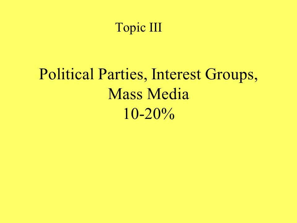 Political Parties, Interest Groups, Mass Media 10-20%