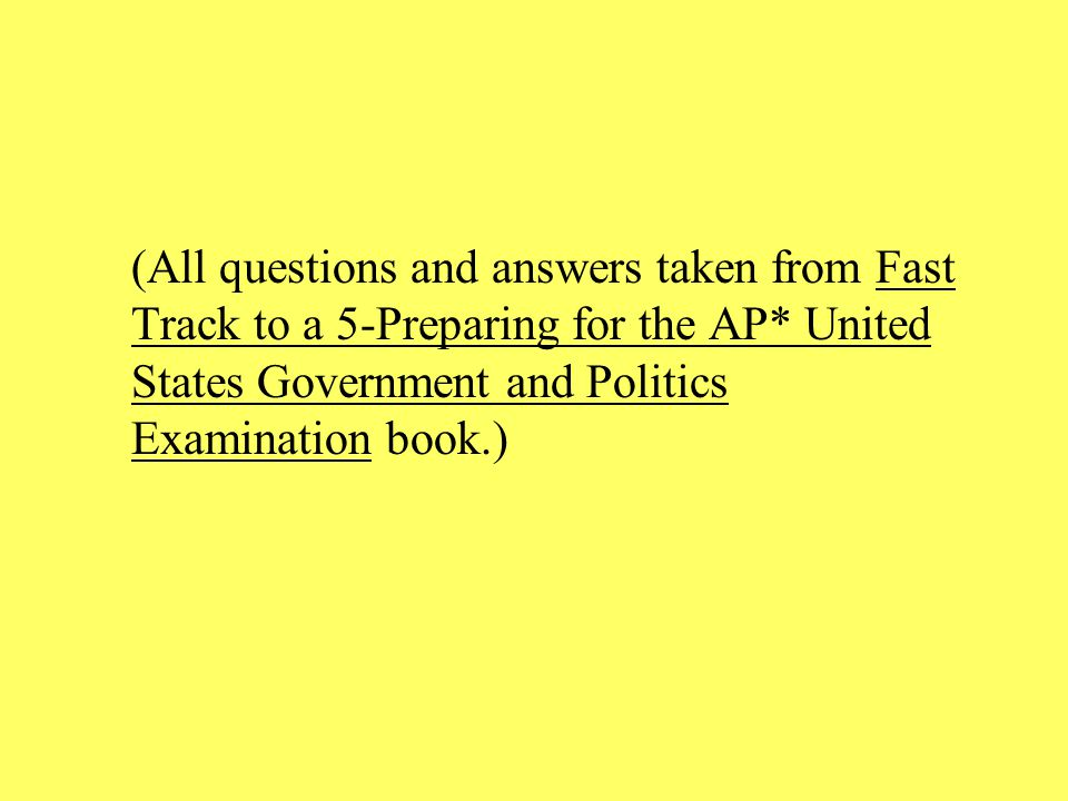 (All questions and answers taken from Fast Track to a 5-Preparing for the AP* United States Government and Politics Examination book.)