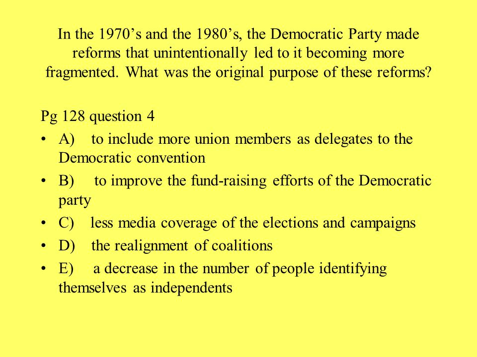 In the 1970's and the 1980's, the Democratic Party made reforms that unintentionally led to it becoming more fragmented. What was the original purpose of these reforms