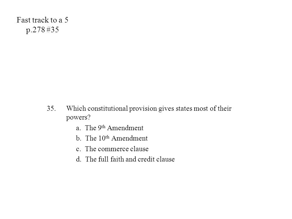 Fast track to a 5 p.278 #35 Which constitutional provision gives states most of their powers a. The 9th Amendment.