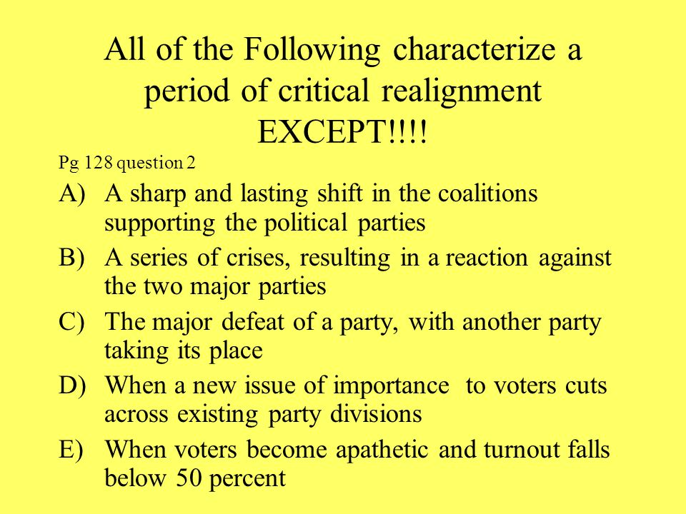 All of the Following characterize a period of critical realignment EXCEPT!!!!