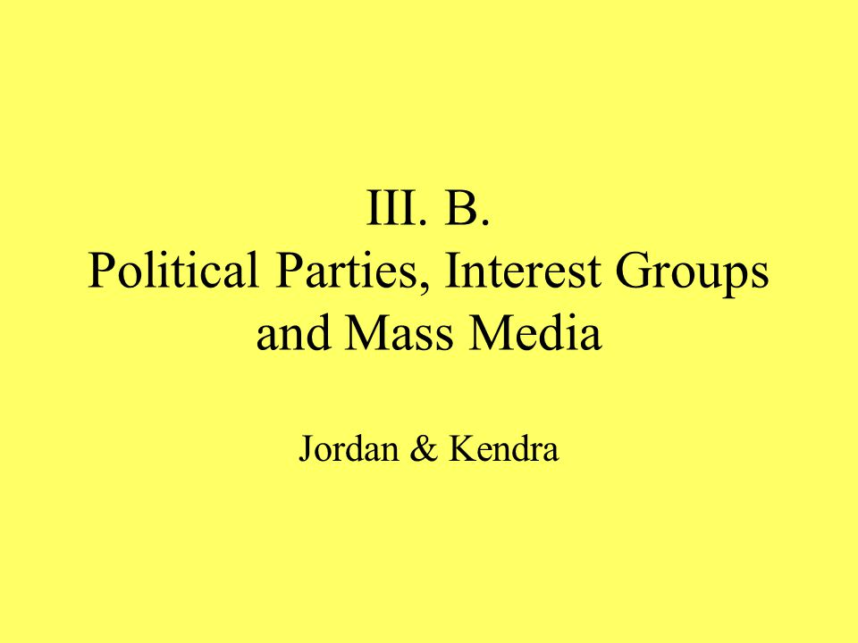 III. B. Political Parties, Interest Groups and Mass Media