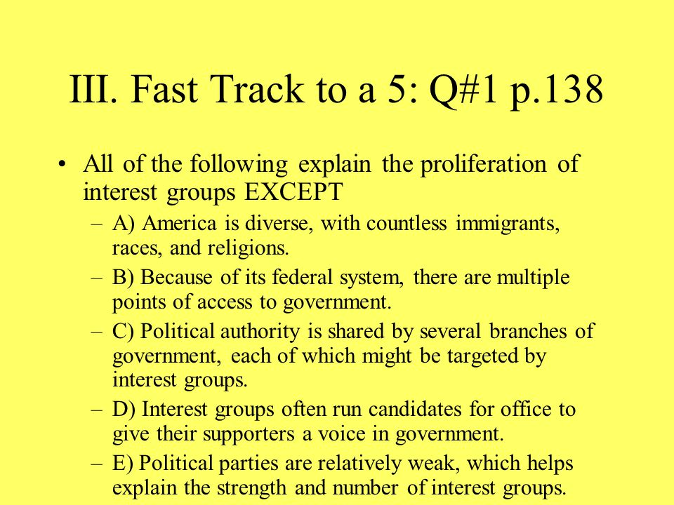 III. Fast Track to a 5: Q#1 p.138 All of the following explain the proliferation of interest groups EXCEPT.