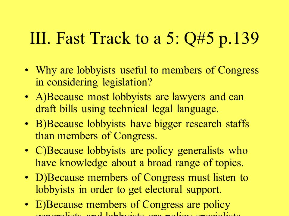 III. Fast Track to a 5: Q#5 p.139 Why are lobbyists useful to members of Congress in considering legislation