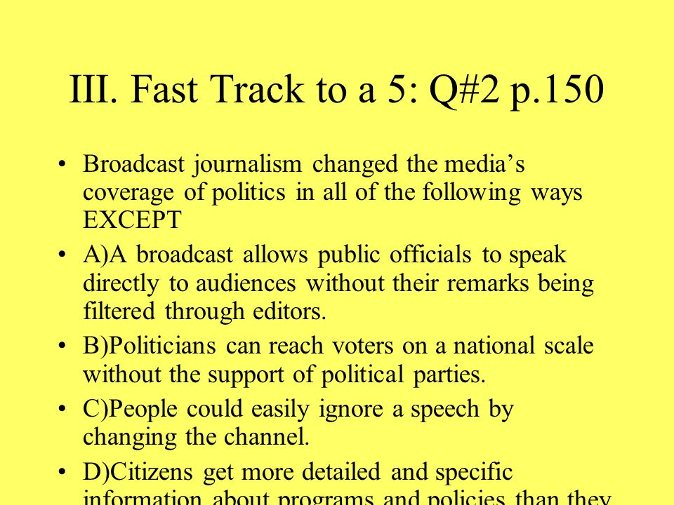 III. Fast Track to a 5: Q#2 p.150 Broadcast journalism changed the media's coverage of politics in all of the following ways EXCEPT.