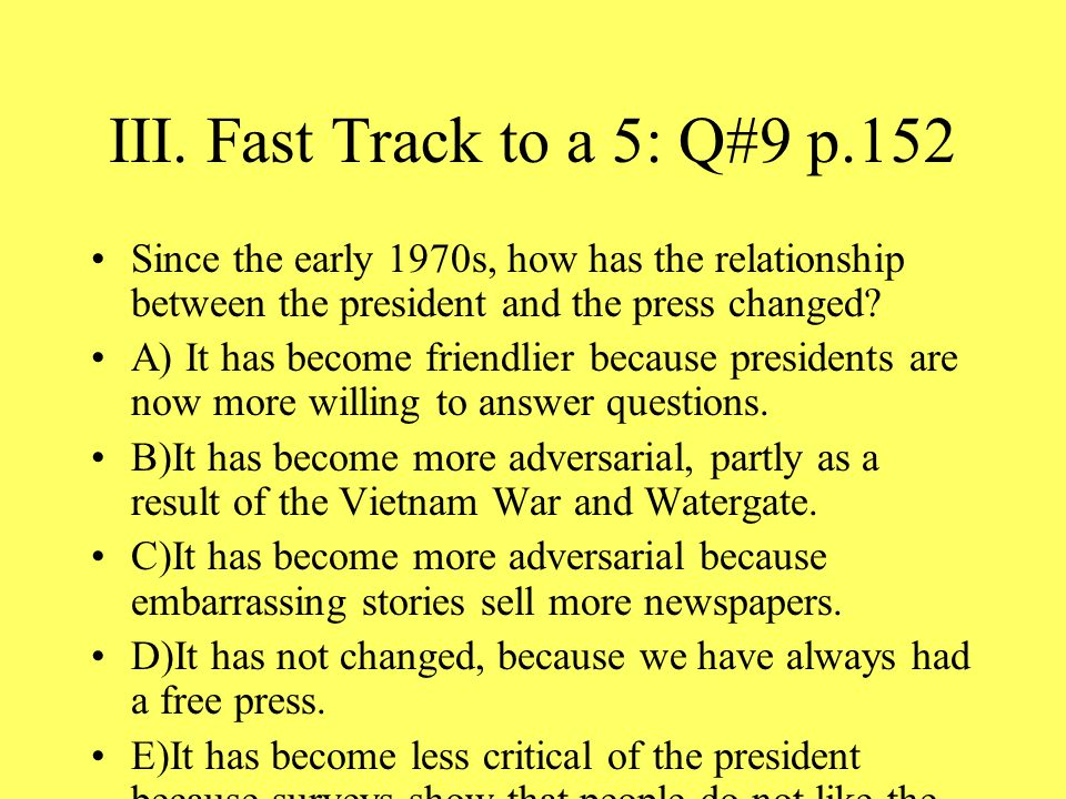 III. Fast Track to a 5: Q#9 p.152 Since the early 1970s, how has the relationship between the president and the press changed