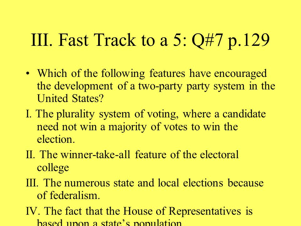 III. Fast Track to a 5: Q#7 p.129 Which of the following features have encouraged the development of a two-party party system in the United States