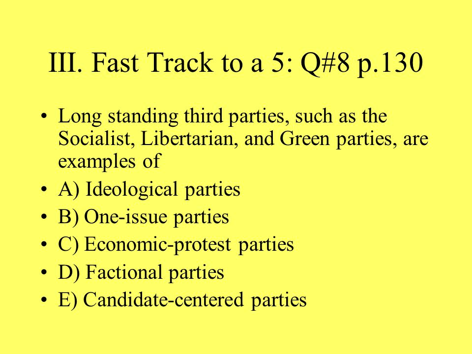 III. Fast Track to a 5: Q#8 p.130 Long standing third parties, such as the Socialist, Libertarian, and Green parties, are examples of.