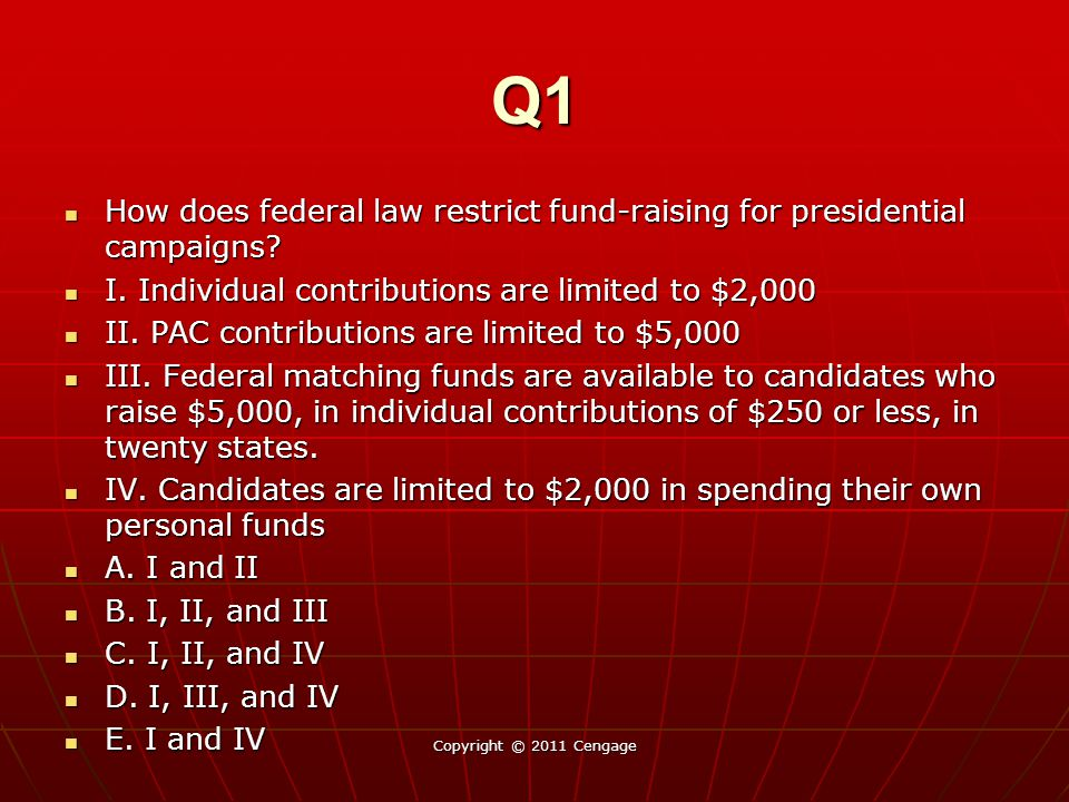 Q1 How does federal law restrict fund-raising for presidential campaigns I. Individual contributions are limited to $2,000.