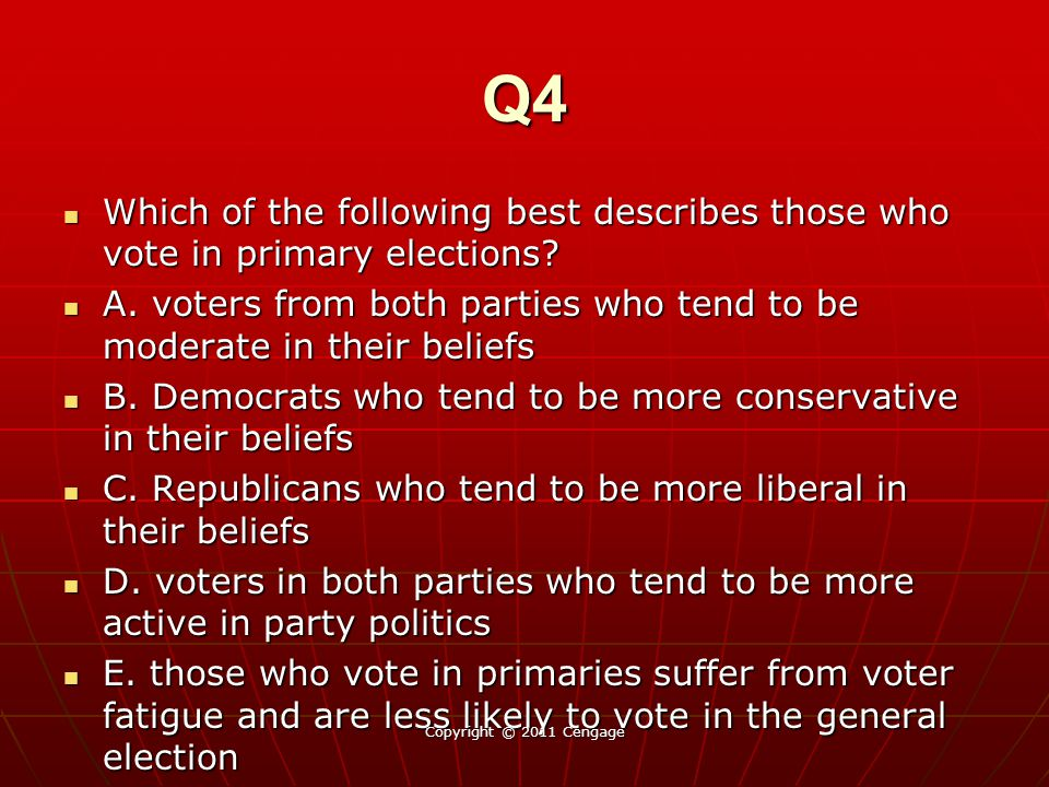 Q4 Which of the following best describes those who vote in primary elections A. voters from both parties who tend to be moderate in their beliefs.