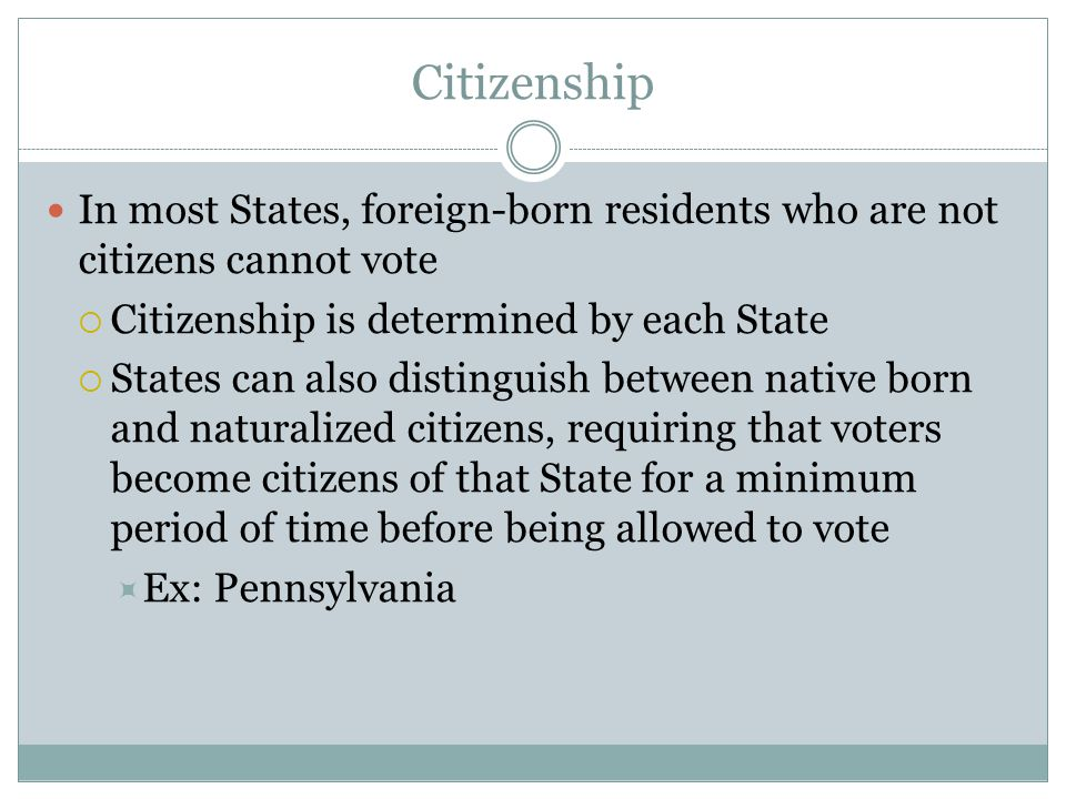 Citizenship In most States, foreign-born residents who are not citizens cannot vote. Citizenship is determined by each State.