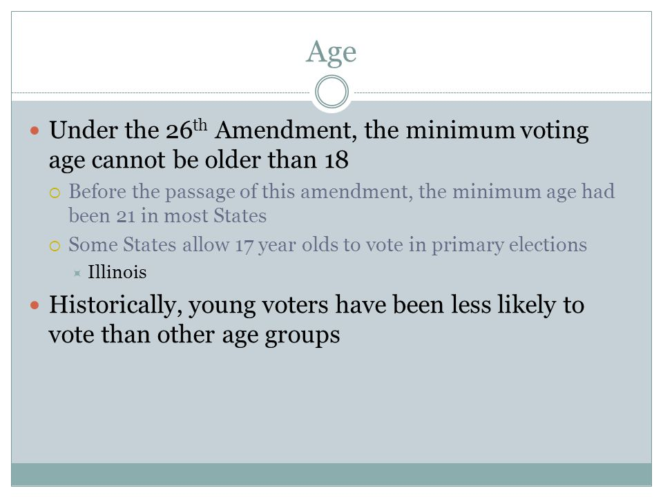 Age Under the 26th Amendment, the minimum voting age cannot be older than 18.