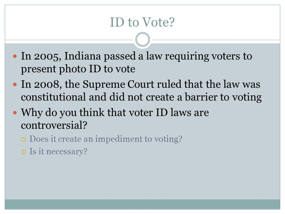 ID to Vote In 2005, Indiana passed a law requiring voters to present photo ID to vote.