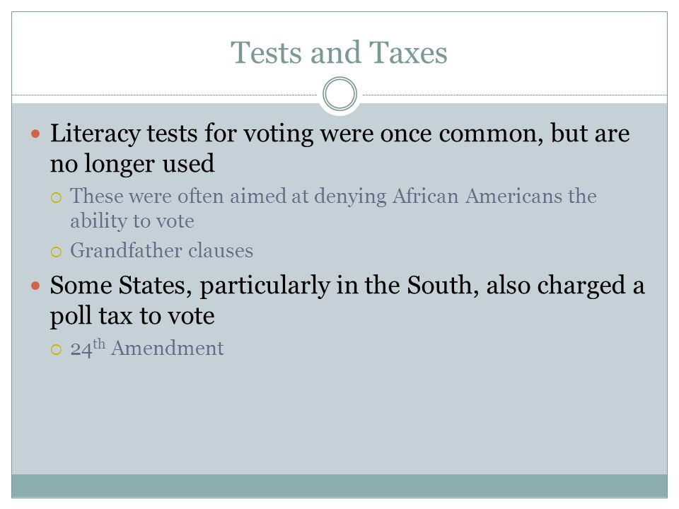 Tests and Taxes Literacy tests for voting were once common, but are no longer used.