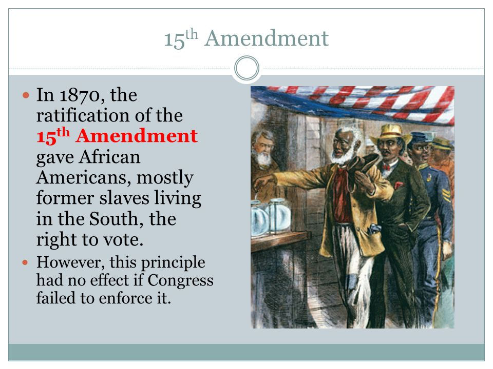 15th Amendment In 1870, the ratification of the 15th Amendment gave African Americans, mostly former slaves living in the South, the right to vote.