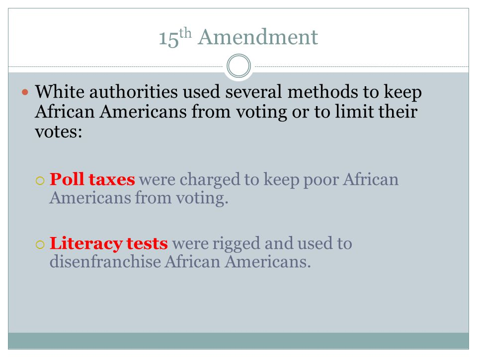 15th Amendment White authorities used several methods to keep African Americans from voting or to limit their votes: