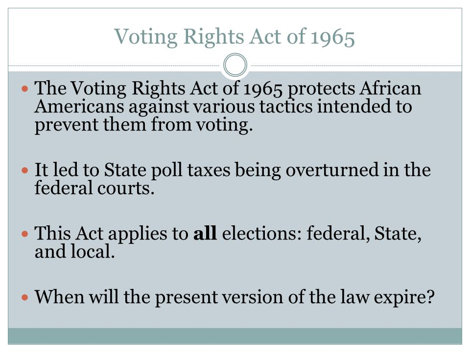Voting Rights Act of 1965 The Voting Rights Act of 1965 protects African Americans against various tactics intended to prevent them from voting.