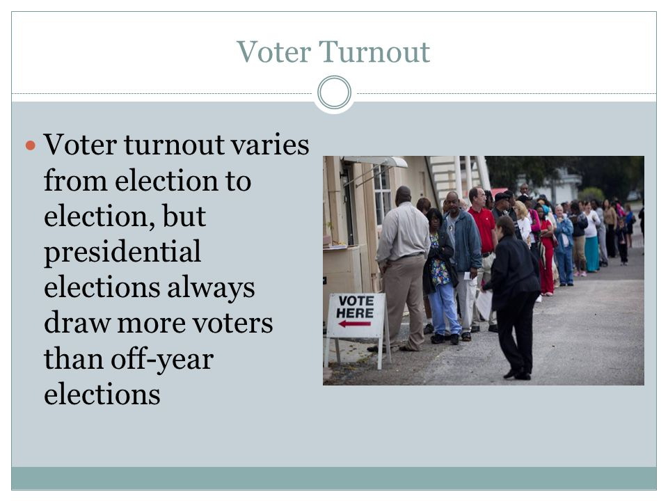 Voter Turnout Voter turnout varies from election to election, but presidential elections always draw more voters than off-year elections.
