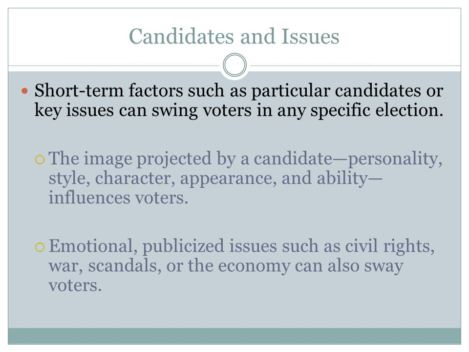 Candidates and Issues Short-term factors such as particular candidates or key issues can swing voters in any specific election.