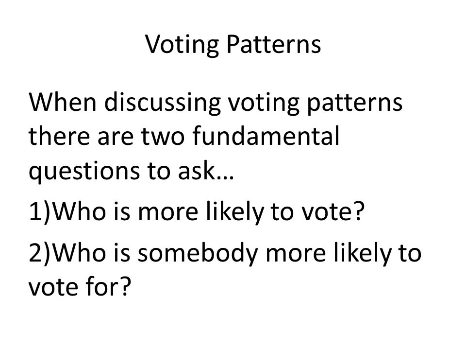 Voting Patterns When discussing voting patterns there are two fundamental questions to ask… Who is more likely to vote